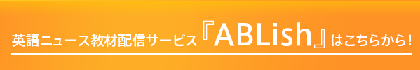 英語ニュース教材配信サービス『ABLish』はこちらから!