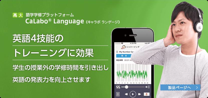 高大語学学習プラットフォーム CaLabo Language(キャラボランゲージ) 英語4技能のトレーニングに効果 学生の授業外の学習時間を引き出し英語の発表力を向上させます 製品ページへリンク